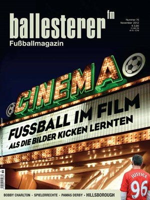 Inhalte des ballesterer Nr. 76 (November 2012) - Seit 13.10. im Zeitschriftenhandel!&#xD;&#xA;SCHWERPUNKT: FUSSBALL IM FILM&#xD;&#xA;FUSSBALL IST LEINWANDWarum die Massenphnomene Fuball und Film so schwer zusammenfinden &#xD;&#xA;SCHAUSPIELER SIND MISERABLE FUSSBALLERFilmemacher Daniel Gordon ber das Geheimnis einer guten Fuballdoku&#xD;&#xA;VON DER GUTEN ALTEN ZEITDer Hooliganfilm zhlt zu den beliebtesten Genres&#xD;&#xA;NACHSPIELZEITHeute schauspielt der Uridil&#xD;&#xA;Auerdem im neuen ballesterer:&#xD;&#xA;DER ERGRAUTE GENTLEMAN Manchester-United-Legende Bobby Charlton ist 75&#xD;&#xA;DAS PARADIES IST NICHT IN LIEFERINGFuballergewerkschafter Rudolf Novotny im Interview&#xD;&#xA;FUSSBALL UNTERM HAKENKREUZ Der Admiraner Franz Konecny&#xD;&#xA;MUTIGE PROVINZDer kurze Boom der modernen Sportplatzarchitektur&#xD;&#xA;DIE LIEBEN NACHBARNBei St. Pauli wehren sich die Fans gegen eine Polizeiwache im Stadion&#xD;&#xA;GERECHTIGKEIT FR DIE 96Die Opfer der Hillsborough-Katastrophe werden endlich rehabilitiert&#xD;&#xA;SCHWARZE SPALTER, ROTE INTRIGANTENDer groe Graben im burgenlndischen Dorf Pama&#xD;&#xA;ALLES GESAGTEin Ansto zu Homosexualitt im Fuball&#xD;&#xA;DER SCHLSSELBEINBRUCHDr. Pennwiesers Notfallambulanz&#xD;&#xA;DIE SCHIEDSRICHTERClemens Berger ist der 13. Mann