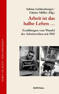 Arbeit ist das halbe Leben ...Erzählungen vom Wandel der Arbeitswelten seit 1945Herausgegeben von Sabine Lichtenberger und Günter MüllerBöhlau Verlag 2012, 320 S., 24,90 Euro