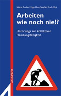 """Sabine Gruber, Frigga Haug, Stephan Krull (Hg.): """"Arbeiten wie noch nie!? Unterwegs zur kollektiven Handlungsfähigkeit"""". Erschienen im November 2010 im Argument Verlag. ISBN 978-3-86754-308-8."""