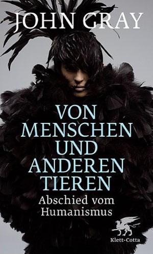 """John Gray, """"Von Menschen und anderen Tieren. Abschied vom Humanismus"""" . € 20,50 / 246 Seiten. Klett-Cotta, Stuttgart 2010"""