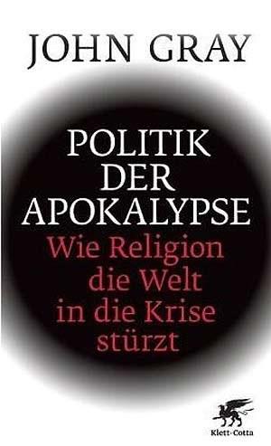 """John Gray, """"Politik der Apokalypse. Wie die Religion die Welt in die Krise stürzt"""" . € 23,60 / 363 Seiten. Klett-Cotta, Stuttgart 2009"""