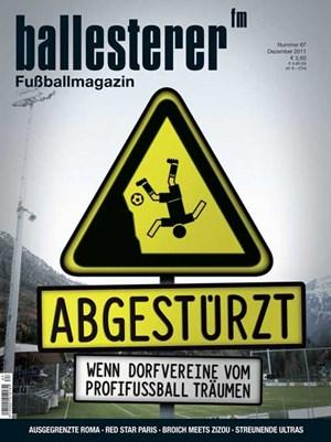 Inhalte des ballesterer Nr. 67 (Dezember 2011) - Ab 16.11. im Zeitschriftenhandel!SCHWERPUNKT: ABGESTÜRZTE DORFVEREINESELBSTMORDDas fatale Erste-Liga-Abenteuer des SV Bad AusseeSTERNE DES SÜDENSKärntens zerplatzte Träume von der Bundesliga SPORTGRAB KLAGENFURTDie unendliche Verlustgeschichte des Stadions am WörtherseeAußerdem im neuen ballesterer:ÜBERBIETEN UND STRAFENEin Anstoß zur deutschen GewaltdebatteCHARMANTES WIENHohe Warte und Sportclub-Platz durch die Linse von Reinaldo Coddou»ULTRAS VERDIENEN EINE EIGENE GESCHICHTE«  Kai Tippmann liefert mit »Streunende Hunde« eine neue Ultraliteratur-ÜbersetzungINTELLEKTUELLER AUSSTEIGERDie Profikarriere von Thomas Broich als FilmNUR WER VERGESSEN WIRD, IST WIRKLICH TOTTrauer- und Gedenkrituale in den FankurvenBESCHIMPFT UND VERGESSENDie Diskriminierung der Roma macht auch vorm Fußball nicht haltIN DER PARISER VORSTADT Red-Star-Fans kennen Vereinserfolge nur aus ErzählungenEDELWEISS IN KASACHSTANFrauenmeister SV Neulengbach auf Champions-League-TourBILLIGE ELITEDie Premier League will Jungkicker günstiger abwerben KLEINKRIEG IM SCHREBERGARTENDie Befreiung von 98 verschossenen Sportklub-Trainingsbällen»WIR RUFEN DIE SCHWEIZ«Zündler am Pranger des BoulevardGROUNDHOPPINGMatchberichte aus Antigua & Barbuda, Albanien, den Niederlanden und der SlowakeiDR. PENNWIESERS NOTFALLAMBULANZDer WeisheitszahnKUMPS FANTHROPOLOGIESan Siro am Attersee