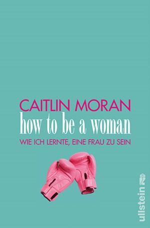 """Caitlin Moran: """"How to be a woman. Wie ich lernte, eine Frau zu sein"""".Aus dem Englischen von Susanne ReinkerISBN: 978-3-550-08002-9"""