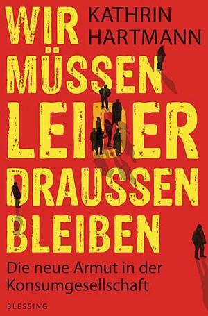 """Kathrin Hartmann: """"Wir müssen leider draußen bleiben -  Die neue Armut in der Konsumgesellschaft"""". Karl Blessing Verlag, März 2012, ISBN: 3-89667-457-9, 416 Seiten, 19,50 Euro."""