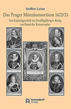 """Steffen Leins: """"Das Prager Münzkonsortium 1622/23. Ein Kapitalgeschäft im Dreißigjährigen Krieg am Rand der Katastrophe"""", Münster: Aschendorff Verlag 2012, 208 Seiten mit 19 Abbildungen, € 29."""
