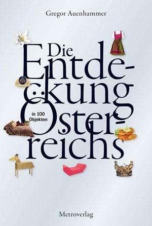 """Gregor Auenhammer: """"Die Entdeckung Österreichs in 100 Objekten"""". € 24,90/320 SeitenMetroverlag, Wien 2012"""