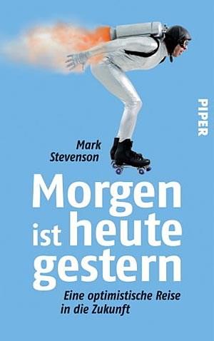 """Mark Stevenson: """"Morgen ist heute gestern. Eine optimistische Reise in die Zukunft"""". Piper 2012, € 23,70"""