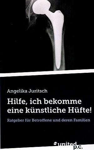 """Angelika Juritsch """"Hilfe, ich bekomme eine künstliche Hüfte!"""", united p.c. Verlag 2013, 156 S., 19 Euro"""