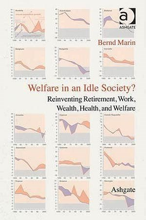 "Bernd Marin: ""Welfare in an Idle Society? Reinventing Retirement, Work, Wealth, Health, and Welfare"". Ashgate 2013, 87 Euro."