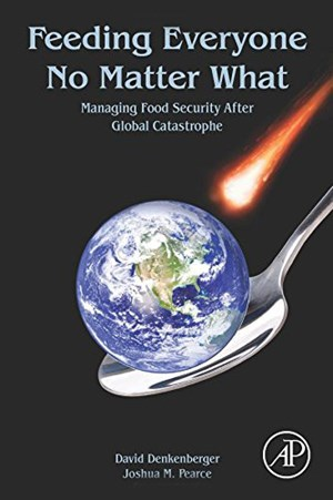 "David Denkenberger & Joshua Pearce: ""Feeding Everyone No Matter What: Managing Food Security After Global Catastrophe"", 128 Seiten, Academic Press 2014."