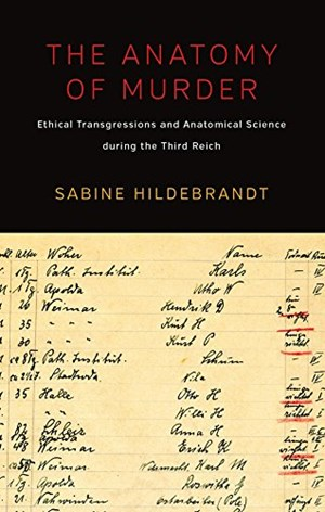 "Sabine Hildebrandt, ""The Anatomy of Murder. Ethical Transgressions and Anatomical Science during the Third Reich"", 390 Seiten / Euro 113,95, Berghahn, New York und Oxford 2016."