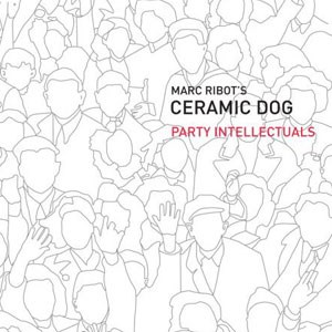 "Marc Ribot's Ceramic Dog: ""Party Intellectuals"" (Enja Records 2008)"