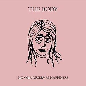 The Body – No One Deserves Happiness (Thrill Jockey)