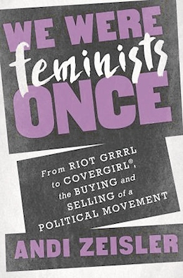 Andi ZeislerWe Were Feminists OnceFrom Riot Grrrl to Cover Girl®, the Buying and Selling of a Political MovementPublic Affairs 2016304 Seiten, 23,90 Euro