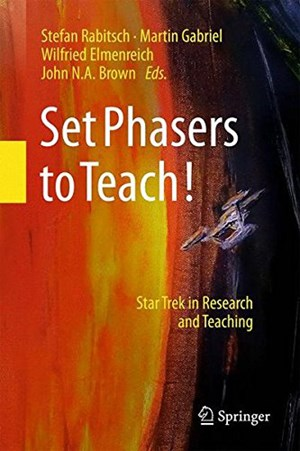 "Rabitsch, Gabriel, Elmenreich & Brown (Hrsg.): ""Set Phasers to Teach! Star Trek in Research and Teaching"", 236 Seiten, € 43,99, Springer 2018."